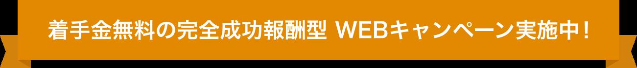 着手金無料の完全成功報酬型 WEBキャンペーン実施中!